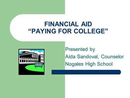 "FINANCIAL AID ""PAYING FOR COLLEGE"" Presented by Aída Sandoval, Counselor Nogales High School."