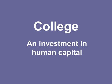 College An investment in human capital. Why is college an investment? Getting a long-term benefit for short term spending Lifetime earnings are much higher.