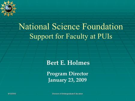 9/13/2015Division of Undergraduate Education National Science Foundation Support for Faculty at PUIs Bert E. Holmes Program Director January 23, 2009.