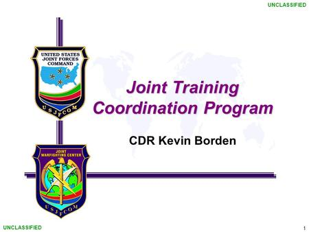 1 UNCLASSIFIED Joint Training Coordination Program CDR Kevin Borden.