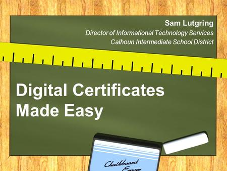 Digital Certificates Made Easy Sam Lutgring Director of Informational Technology Services Calhoun Intermediate School District.