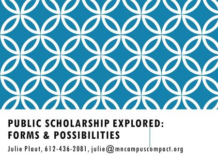 PUBLIC SCHOLARSHIP EXPLORED: FORMS & POSSIBILITIES Julie Plaut, 612-436-2081,