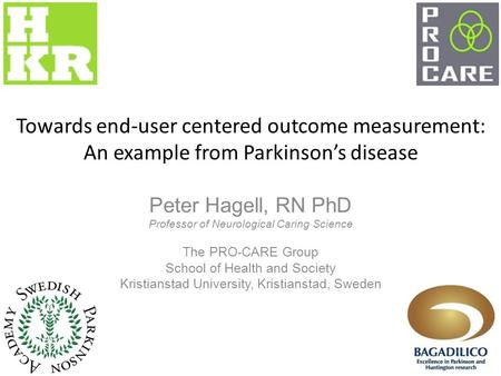 Towards end-user centered outcome measurement: An example from Parkinson's disease Peter Hagell, RN PhD Professor of Neurological Caring Science The PRO-CARE.
