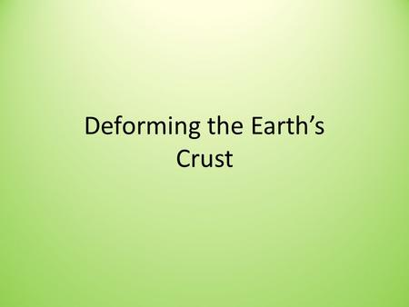 Deforming the Earth's Crust. Deformation Deformation: process by which a rock changes shape due to _______ stress.