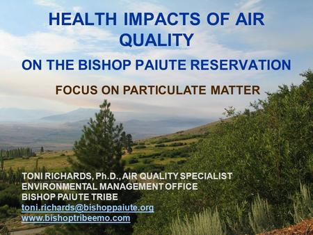 1 HEALTH IMPACTS OF AIR QUALITY ON THE BISHOP PAIUTE RESERVATION FOCUS ON PARTICULATE MATTER TONI RICHARDS, Ph.D., AIR QUALITY SPECIALIST ENVIRONMENTAL.