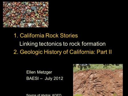 1. California Rock Stories Linking tectonics to rock formation 2. Geologic History of California: Part II Ellen Metzger BAESI – July 2012 Source of photos: