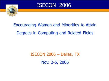 ISECON 2006 Encouraging Women and Minorities to Attain Degrees in Computing and Related Fields ISECON 2006 – Dallas, TX Nov. 2-5, 2006.