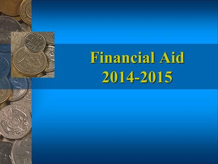 Financial Aid 2014-2015 Goals of Financial Aid Access to Post-Secondary Education Choice among Post-Secondary Institutions.