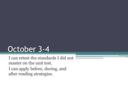 October 3-4 I can retest the standards I did not master on the unit test. I can apply before, during, and after reading strategies.