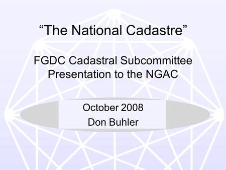 "1 ""The National Cadastre"" FGDC Cadastral Subcommittee Presentation to the NGAC October 2008 Don Buhler."