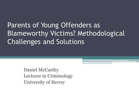 Parents of Young Offenders as Blameworthy Victims? Methodological Challenges and Solutions Daniel McCarthy Lecturer in Criminology University of Surrey.
