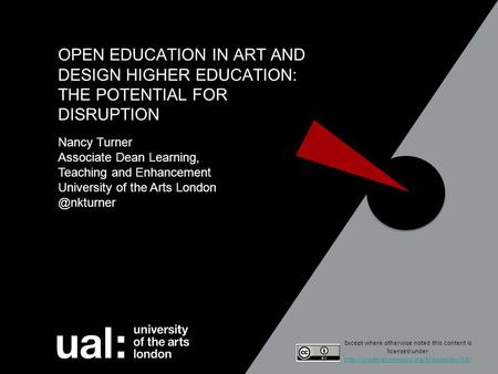 OPEN EDUCATION IN ART AND DESIGN HIGHER EDUCATION: THE POTENTIAL FOR DISRUPTION Nancy Turner Associate Dean Learning, Teaching and Enhancement University.