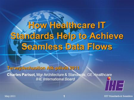 May 2011HIT Standards & Seamless 1 How Healthcare IT Standards Help to Achieve Seamless Data Flows Terveydenhuollon Atk-päivät 2011 Charles Parisot, Mgr.