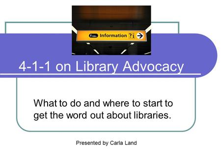 4-1-1 on Library Advocacy What to do and where to start to get the word out about libraries. Presented by Carla Land.
