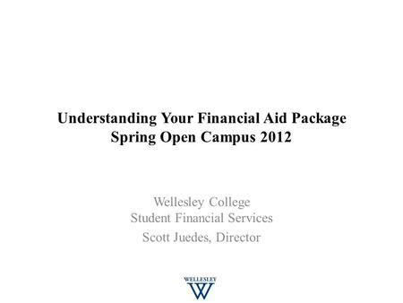 Understanding Your Financial Aid Package Spring Open Campus 2012 Wellesley College Student Financial Services Scott Juedes, Director.