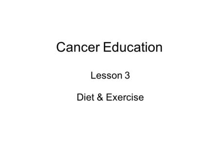 Cancer Education Lesson 3 Diet & Exercise. Learning Objectives slide 2 How to keep healthy and what influences health….