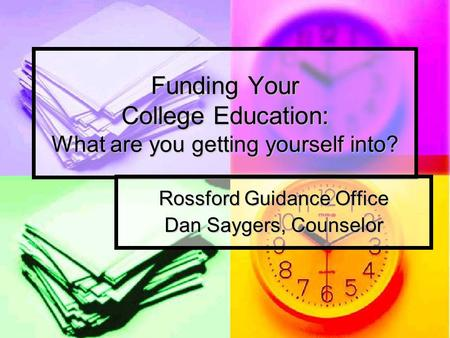 Funding Your College Education: What are you getting yourself into? Rossford Guidance Office Dan Saygers, Counselor.