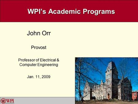1 WPI's Academic Programs John Orr Provost Professor of Electrical & Computer Engineering Jan. 11, 2009.