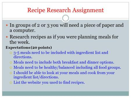Recipe Research Assignment In groups of 2 or 3 you will need a piece of paper and a computer. Research recipes as if you were planning meals for the week.