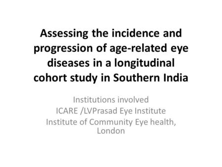 Assessing the incidence and progression of age-related eye diseases in a longitudinal cohort study in Southern India Institutions involved ICARE /LVPrasad.