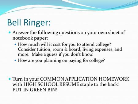 Bell Ringer: Answer the following questions on your own sheet of notebook paper: How much will it cost for you to attend college? Consider tuition, room.