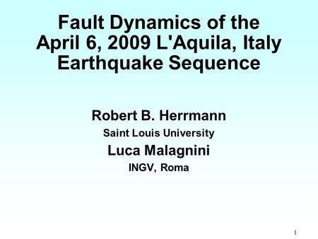 1 Fault Dynamics of the April 6, 2009 L'Aquila, Italy Earthquake Sequence Robert B. Herrmann Saint Louis University Luca Malagnini INGV, Roma.