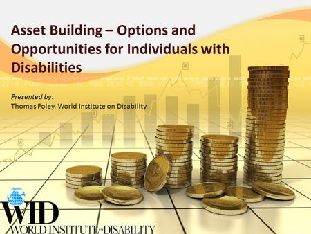 Asset Building – Options and Opportunities for Individuals with Disabilities Presented by: Thomas Foley, World Institute on Disability.