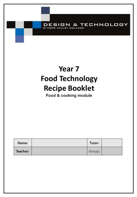 Year 7 Food Technology Recipe Booklet Food & cooking module Name: Tutor: Teacher:Group: