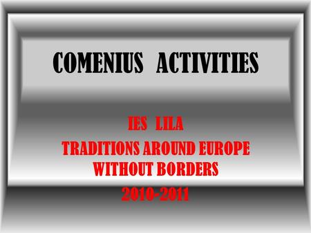 COMENIUS ACTIVITIES IES LILA TRADITIONS AROUND EUROPE WITHOUT BORDERS 2010-2011.