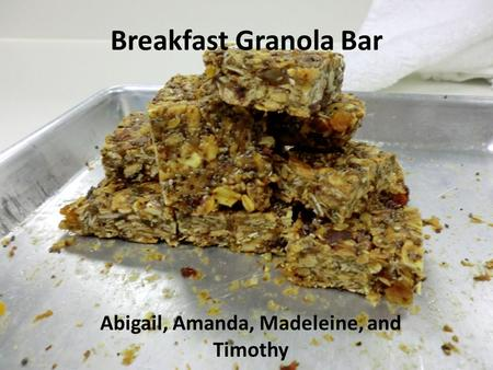 Breakfast Granola Bar Abigail, Amanda, Madeleine, and Timothy.