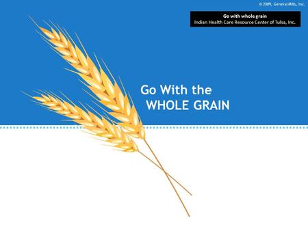 © 2009, General Mills, Inc. Go With the WHOLE GRAIN Go with whole grain Indian Health Care Resource Center of Tulsa, Inc.