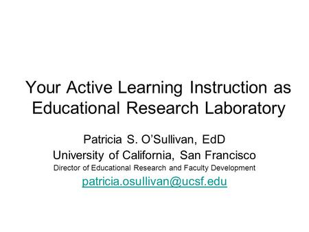 Your Active Learning Instruction as Educational Research Laboratory Patricia S. O'Sullivan, EdD University of California, San Francisco Director of Educational.