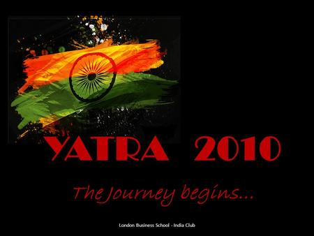YATRA 2010 The Journey begins… London Business School - India Club.