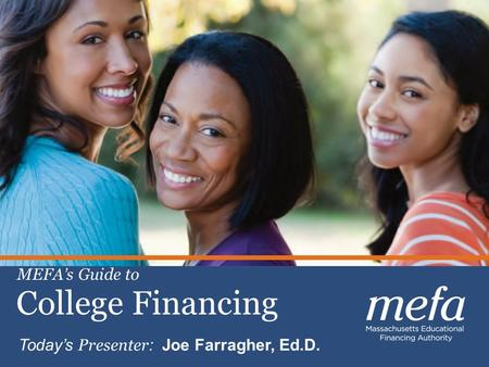 1 Celebrating 30 years of Excellence Planning, Saving & Paying for College College Financing MEFA's Guide to Today's Presenter : Joe Farragher, Ed.D.
