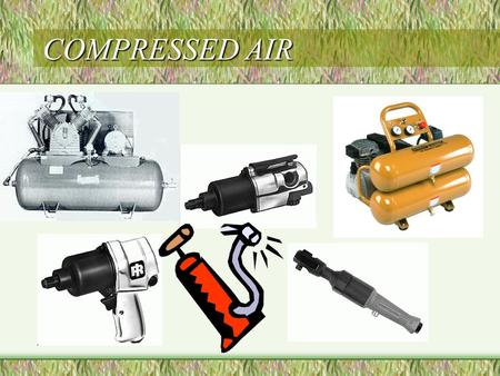 COMPRESSED AIR. COMPRESSED AIR PURPOSE USED TO OPERATE AIR POWERED TOOLS USED TO DRY USED TO COOL USED TO INFLATE.