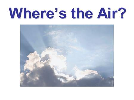 Where's the Air?. Investigation 2- Where's the Air? Enduring Understanding: Weather occurs in the atmosphere and the atmosphere is composed of air, which.