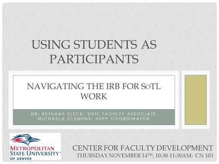 DR. BETHANY FLECK: SOTL FACULTY ASSOCIATE MICHAELA CLEMENS: HSPP COORDINATOR USING STUDENTS AS PARTICIPANTS NAVIGATING THE IRB FOR S O TL WORK CENTER FOR.