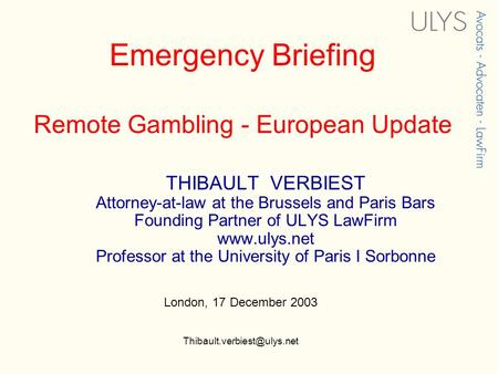 Emergency Briefing Remote Gambling - European Update THIBAULT VERBIEST Attorney-at-law at the Brussels and Paris Bars Founding Partner of ULYS LawFirm.