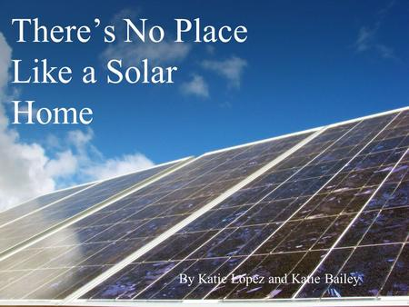 There's No Place Like a Solar Home By Katie Lopez and Katie Bailey.