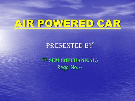 AIR POWERED CAR PRESENTED BY 7TH SEM (MECHANICAL) Regd No.--