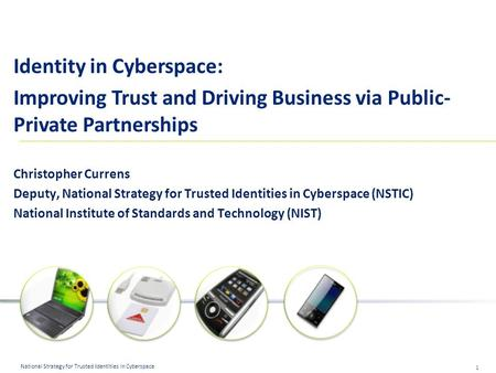 1 National Strategy for Trusted Identities in Cyberspace Identity in Cyberspace: Improving Trust and Driving Business via Public- Private Partnerships.