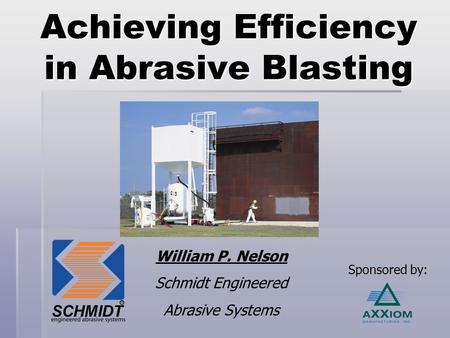 Achieving Efficiency in Abrasive Blasting William P. Nelson Schmidt Engineered Abrasive Systems Sponsored by: