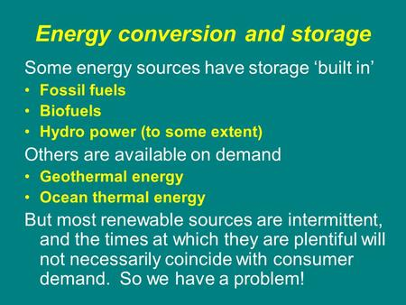 Energy conversion and storage Some energy sources have storage 'built in' Fossil fuels Biofuels Hydro power (to some extent) Others are available on demand.