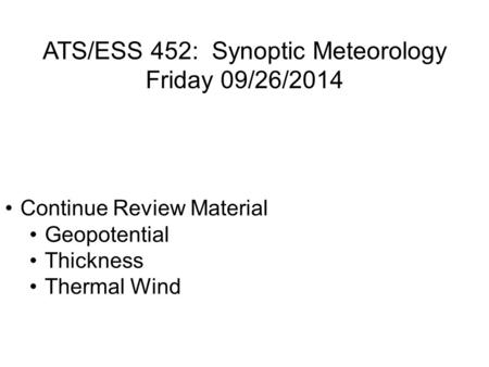 ATS/ESS 452: Synoptic Meteorology Friday 09/26/2014 Continue Review Material Geopotential Thickness Thermal Wind.