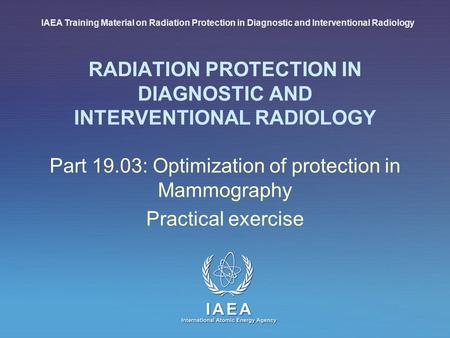IAEA International Atomic Energy Agency RADIATION PROTECTION IN DIAGNOSTIC AND INTERVENTIONAL RADIOLOGY Part 19.03: Optimization of protection in Mammography.