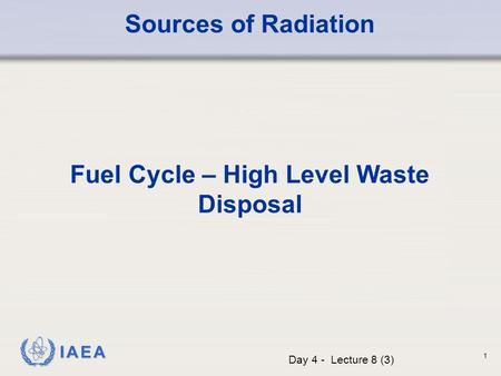 IAEA Sources of Radiation Fuel Cycle – High Level Waste Disposal Day 4 - Lecture 8 (3) 1.