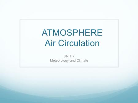 ATMOSPHERE Air Circulation UNIT 7 Meteorology and Climate.