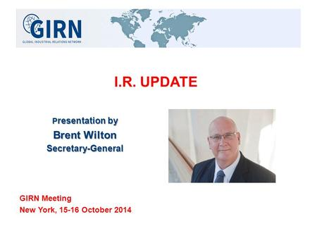 I.R. UPDATE P resentation by Brent Wilton Secretary-General GIRN Meeting New York, 15-16 October 2014.