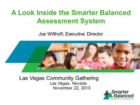 A Look Inside the Smarter Balanced Assessment System Las Vegas Community Gathering Las Vegas, Nevada November 22, 2013 Joe Willhoft, Executive Director.