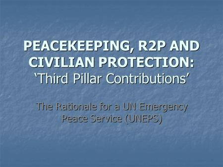 PEACEKEEPING, R2P AND CIVILIAN PROTECTION: 'Third Pillar Contributions' The Rationale for a UN Emergency Peace Service (UNEPS)